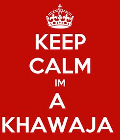 Poster: KEEP CALM IM A  KHAWAJA