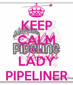 Poster: KEEP CALM I'M A  LADY PIPELINER