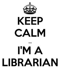 Poster: KEEP CALM ... I'M A LIBRARIAN