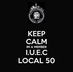Poster: KEEP CALM IM A MEMBER I.U.E.C LOCAL 50