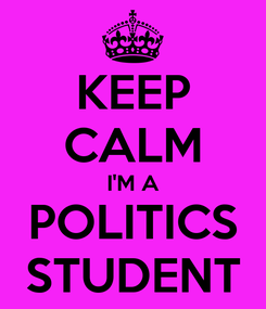 Poster: KEEP CALM I'M A POLITICS STUDENT