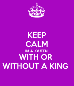 Poster: KEEP CALM IM A  QUEEN  WITH OR  WITHOUT A KING