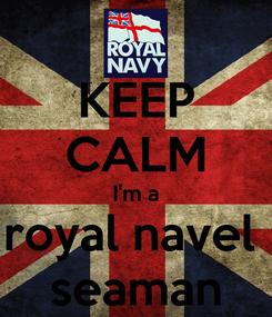 Poster: KEEP CALM I'm a royal navel  seaman