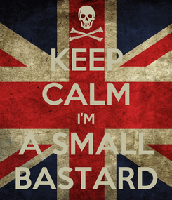 Poster: KEEP CALM I'M A SMALL BASTARD