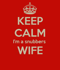 Poster: KEEP CALM I'm a snubbers  WIFE