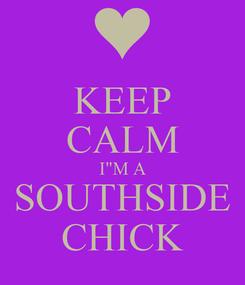 "Poster: KEEP CALM I""M A SOUTHSIDE CHICK"