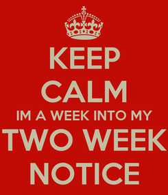 Poster: KEEP CALM IM A WEEK INTO MY TWO WEEK NOTICE