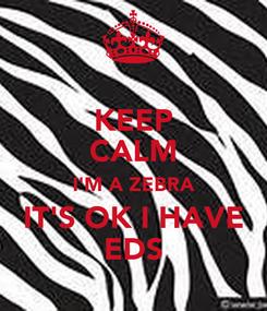Poster: KEEP CALM I'M A ZEBRA IT'S OK I HAVE EDS