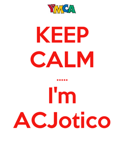 Poster: KEEP CALM ..... I'm ACJotico