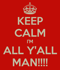 Poster: KEEP CALM I'M ALL Y'ALL MAN!!!!
