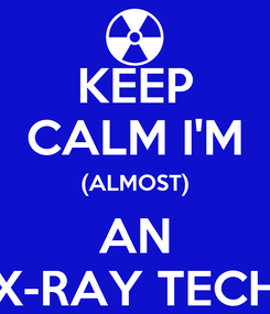 Poster: KEEP CALM I'M (ALMOST) AN X-RAY TECH