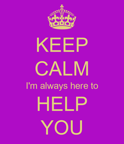 Poster: KEEP CALM I'm always here to HELP YOU