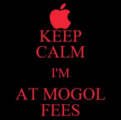 Poster: KEEP CALM I'M AT MOGOL FEES