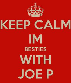 Poster: KEEP CALM IM BESTIES WITH JOE P