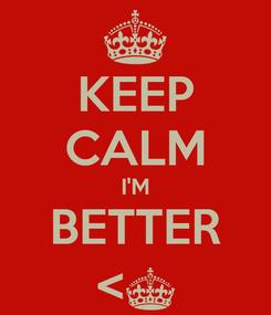 Poster: KEEP CALM I'M BETTER <§