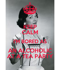 Poster: KEEP CALM I'M BORED AS AN ALCOHOLIC AT A TEA PARTY