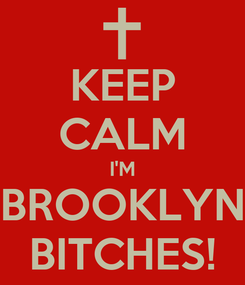 Poster: KEEP CALM I'M BROOKLYN BITCHES!