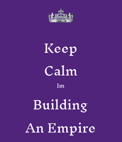 Poster: Keep Calm Im Building An Empire
