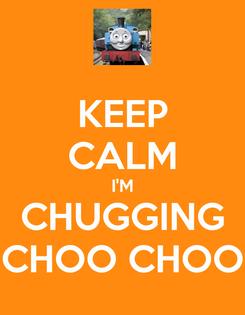 Poster: KEEP CALM I'M CHUGGING CHOO CHOO