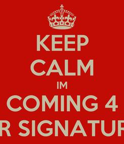 Poster: KEEP CALM IM COMING 4 UR SIGNATURE