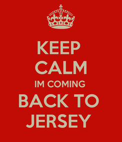 Poster: KEEP  CALM IM COMING  BACK TO  JERSEY