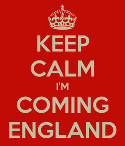 Poster: KEEP CALM I'M COMING ENGLAND