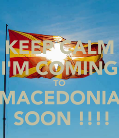 Poster: KEEP CALM I'M COMING TO MACEDONIA  SOON !!!!