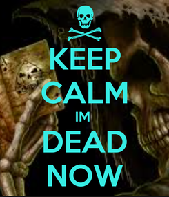 Poster: KEEP CALM IM  DEAD NOW