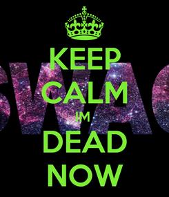 Poster: KEEP CALM IM  DEAD NOW