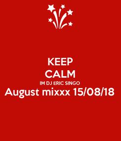 Poster: KEEP CALM IM DJ ERIC SINGO August mixxx 15/08/18
