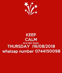 Poster: KEEP CALM IM DJ ERIC SINGO THURSDAY  /16/08/2018 whatsap number 0744150098