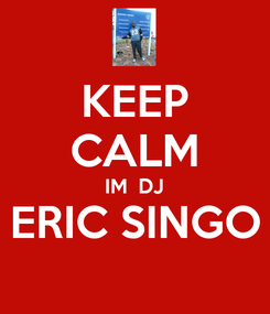 Poster: KEEP CALM IM  DJ ERIC SINGO