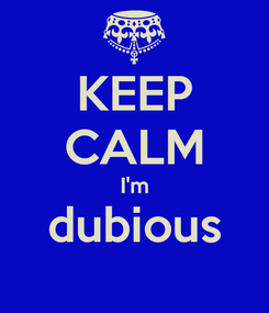 Poster: KEEP CALM I'm dubious
