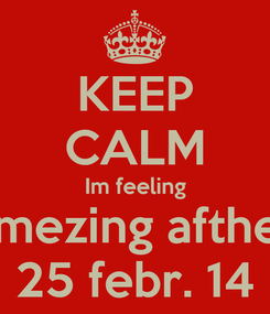 Poster: KEEP CALM Im feeling amezing afther 25 febr. 14