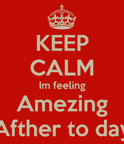 Poster: KEEP CALM Im feeling Amezing Afther to day