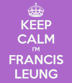 Poster: KEEP CALM I'M FRANCIS LEUNG
