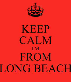 Poster: KEEP CALM I'M FROM LONG BEACH