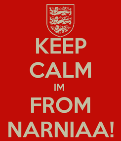 Poster: KEEP CALM IM  FROM NARNIAA!