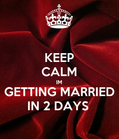 Poster: KEEP CALM IM GETTING MARRIED IN 2 DAYS