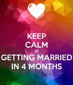 Poster: KEEP CALM IM GETTING MARRIED IN 4 MONTHS