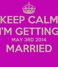Poster: KEEP CALM I'M GETTING MAY 3RD 2014 MARRIED