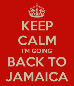 Poster: KEEP CALM I'M GOING BACK TO JAMAICA