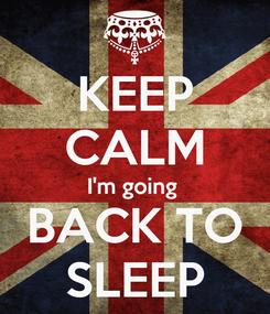 Poster: KEEP CALM I'm going  BACK TO SLEEP