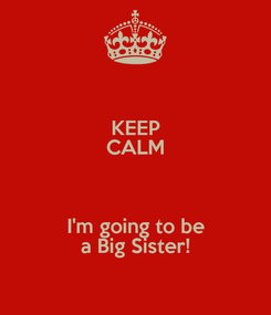 Poster: KEEP CALM  I'm going to be a Big Sister!