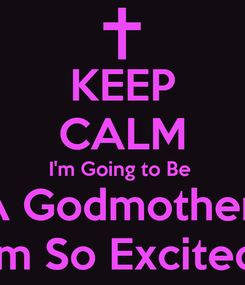 Poster: KEEP CALM I'm Going to Be  A Godmother! I'm So Excited!