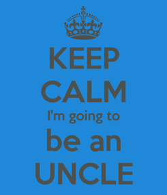 Poster: KEEP CALM I'm going to be an UNCLE