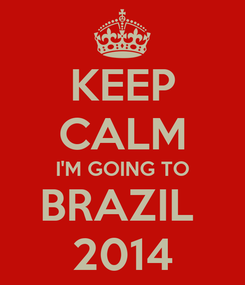 Poster: KEEP CALM I'M GOING TO BRAZIL  2014