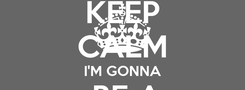 Poster: KEEP CALM I'M GONNA  BE A DENTIST
