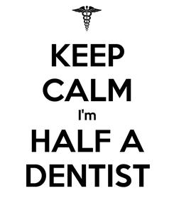 Poster: KEEP CALM I'm HALF A DENTIST