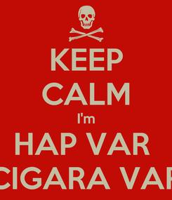 Poster: KEEP CALM I'm HAP VAR  CIGARA VAR
